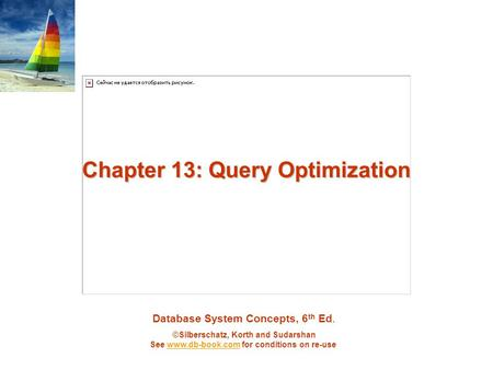 Database System Concepts, 6 th Ed. ©Silberschatz, Korth and Sudarshan See www.db-book.com for conditions on re-usewww.db-book.com Chapter 13: Query Optimization.