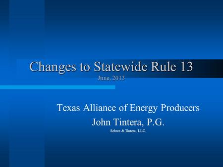 Changes to Statewide Rule 13 June, 2013 Texas Alliance of Energy Producers John Tintera, P.G. Sebree & Tintera, LLC.