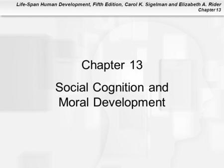 Life-Span Human Development, Fifth Edition, Carol K. Sigelman and Elizabeth A. Rider Chapter 13 Chapter 13 Social Cognition and Moral Development.
