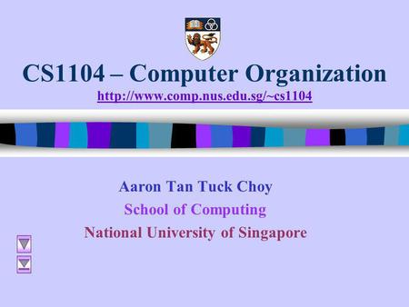 CS1104 – Computer Organization   Aaron Tan Tuck Choy School of Computing National University.