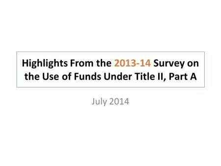 Highlights From the 2013-14 Survey on the Use of Funds Under Title II, Part A July 2014.