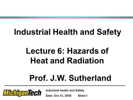 Industrial health and Safety Date: Oct.13, 2000 Slide:1 Industrial Health and Safety Lecture 6: Hazards of Heat and Radiation Prof. J.W. Sutherland.