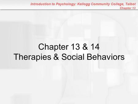 Introduction to Psychology: Kellogg Community College, Talbot Chapter 13 Chapter 13 & 14 Therapies & Social Behaviors.