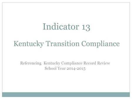 Indicator 13 Kentucky Transition Compliance Referencing Kentucky Compliance Record Review School Year 2014-2015.