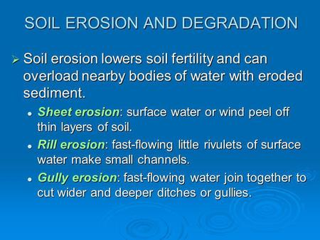 SOIL EROSION AND DEGRADATION  Soil erosion lowers soil fertility and can overload nearby bodies of water with eroded sediment. Sheet erosion: surface.