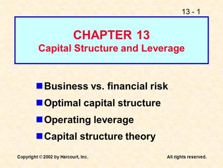 13 - 1 Copyright © 2002 by Harcourt, Inc.All rights reserved. CHAPTER 13 Capital Structure and Leverage Business vs. financial risk Optimal capital structure.