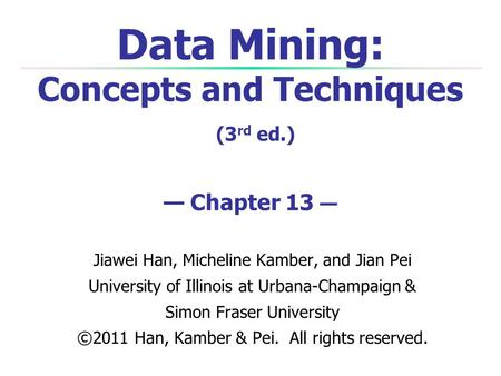 Data Mining: Concepts and Techniques (3 rd ed.) — Chapter 13 — Jiawei Han, Micheline Kamber, and Jian Pei University of Illinois at Urbana-Champaign &