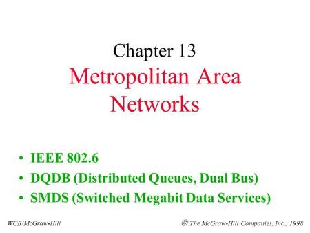 Chapter 13 Metropolitan Area Networks IEEE 802.6 DQDB (Distributed Queues, Dual Bus) SMDS (Switched Megabit Data Services) WCB/McGraw-Hill  The McGraw-Hill.