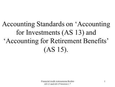 Financial Audit Autonomous Bodies AS 13 and AS 15 Session 1.7 1 Accounting Standards on 'Accounting for Investments (AS 13) and 'Accounting for Retirement.