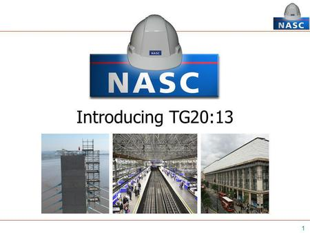 1 Introducing TG20:13. 2 Official launch - 22 nd November 2013 at the NASC AGM, Bristol 'A comprehensive guide to good practice for tube and fitting scaffolding'
