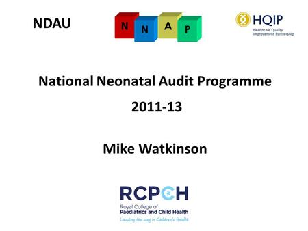 NDAU National Neonatal Audit Programme 2011-13 Mike Watkinson.