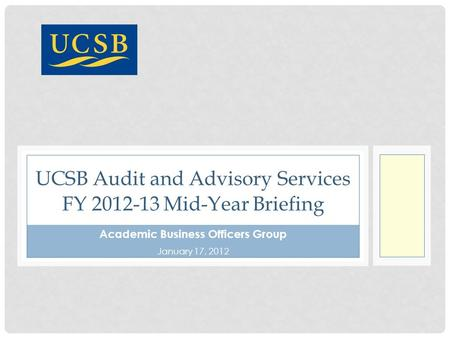 Academic Business Officers Group January 17, 2012 UCSB Audit and Advisory Services FY 2012-13 Mid-Year Briefing.