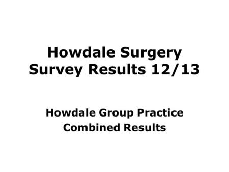 Howdale Surgery Survey Results 12/13 Howdale Group Practice Combined Results.