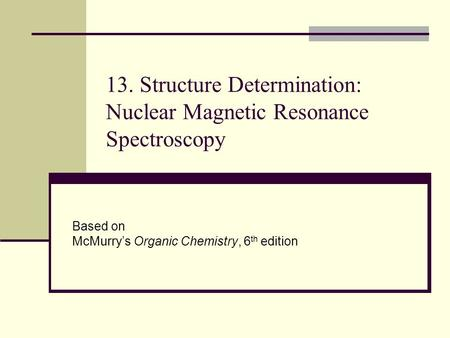 13. Structure Determination: Nuclear Magnetic Resonance Spectroscopy Based on McMurry's Organic Chemistry, 6 th edition.