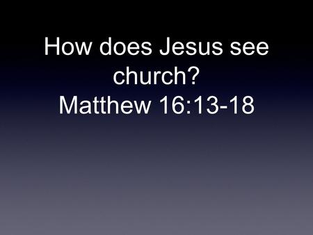 How does Jesus see church? Matthew 16:13-18. Church is a holy people and not a holy place.