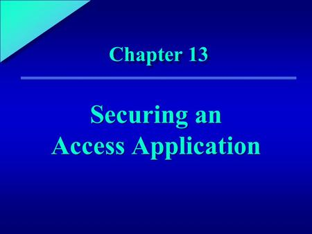 1 Chapter 13 Securing an Access Application. 13 Chapter Objectives Learn about the elements of security Explore application-level security Use user-level.