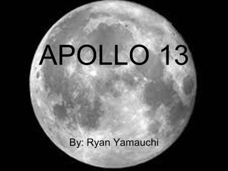 APOLLO 13 By: Ryan Yamauchi. Goal The goal of the Apollo 13 mission was to land on the Moon. The goal of the Apollo 13 mission was to land on the Moon.
