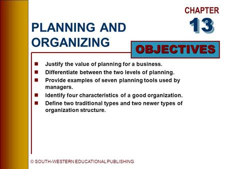 CHAPTER OBJECTIVES © SOUTH-WESTERN EDUCATIONAL PUBLISHING PLANNING AND ORGANIZING nJustify the value of planning for a business. nDifferentiate between.