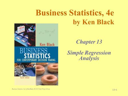 Business Statistics, 4e, by Ken Black. © 2003 John Wiley & Sons. 13-1 Business Statistics, 4e by Ken Black Chapter 13 Simple Regression Analysis.