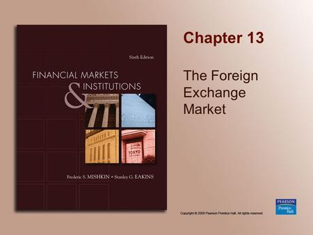 Chapter 13 The Foreign Exchange Market. Copyright © 2009 Pearson Prentice Hall. All rights reserved. 13-2 Chapter Preview In this chapter, we develop.
