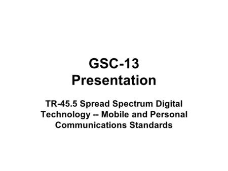 GSC-13 Presentation TR-45.5 Spread Spectrum Digital Technology -- Mobile and Personal Communications Standards.