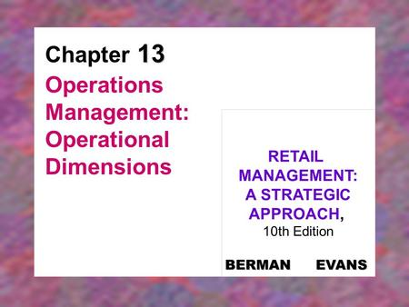 13 Chapter 13 Operations Management: Operational Dimensions RETAIL MANAGEMENT: A STRATEGIC APPROACH, 10th Edition BERMAN EVANS.