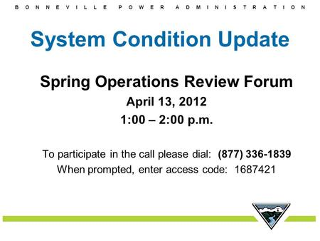 B O N N E V I L L E P O W E R A D M I N I S T R A T I O N System Condition Update Spring Operations Review Forum April 13, 2012 1:00 – 2:00 p.m. To participate.