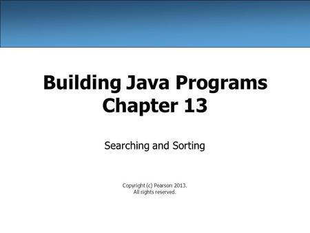 Building Java Programs Chapter 13 Searching and Sorting Copyright (c) Pearson 2013. All rights reserved.