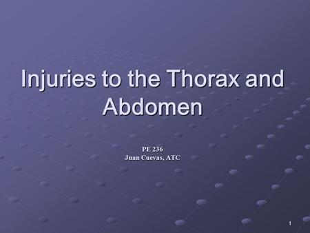 1 Injuries to the Thorax and Abdomen PE 236 Juan Cuevas, ATC.