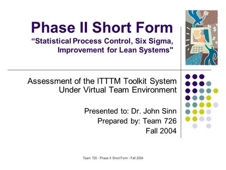 "Team 726 - Phase II Short Form - Fall 2004 Phase II Short Form ""Statistical Process Control, Six Sigma, Improvement for Lean Systems Assessment of the."