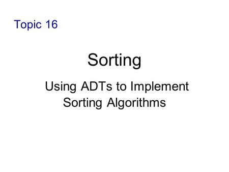 Topic 16 Sorting Using ADTs to Implement Sorting Algorithms.