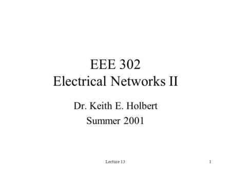 Lecture 131 EEE 302 Electrical Networks II Dr. Keith E. Holbert Summer 2001.