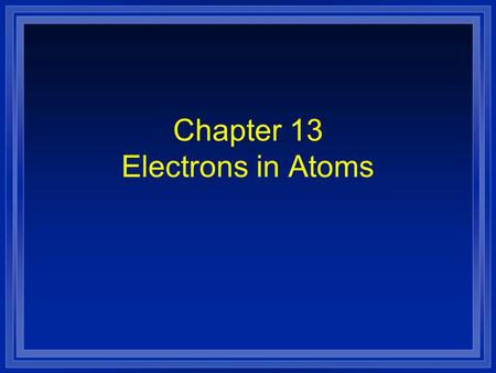 Chapter 13 Electrons in Atoms. Section 13.1 Models of the Atom OBJECTIVES: l Summarize the development of atomic theory.