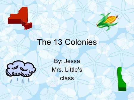 The 13 Colonies By: Jessa Mrs. Little's class. Where I will choose to live I will choose to live in the middle colonies because unlike the New England.