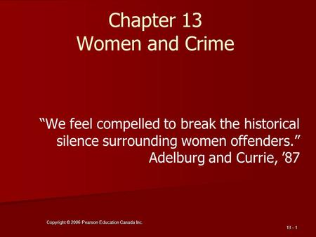 "Copyright © 2006 Pearson Education Canada Inc. 13 - 1 Chapter 13 Women and Crime ""We feel compelled to break the historical silence surrounding women."
