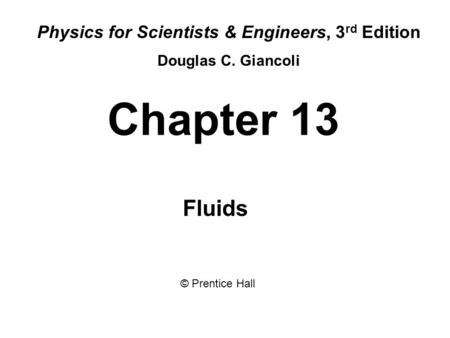Chapter 13 Fluids Physics for Scientists & Engineers, 3 rd Edition Douglas C. Giancoli © Prentice Hall.