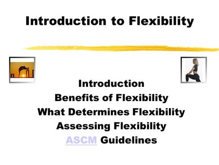 Introduction to Flexibility Introduction Benefits of Flexibility What Determines Flexibility Assessing Flexibility ASCMASCM Guidelines.