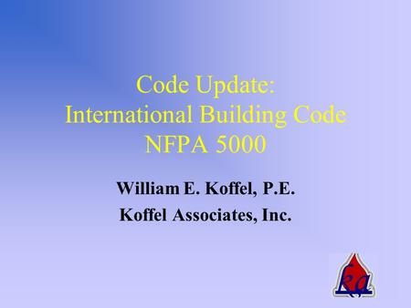 Code Update: International Building Code NFPA 5000 William E. Koffel, P.E. Koffel Associates, Inc.