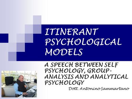 ITINERANT PSYCHOLOGICAL MODELS A SPEECH BETWEEN SELF PSYCHOLOGY, GROUP- ANALYSIS AND ANALYTICAL PSYCHOLOGY Dott. Antonino Sammartano.