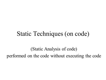 Static Techniques (on code) (Static Analysis of code) performed on the code without executing the code.