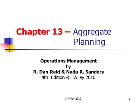© Wiley 20101 Chapter 13 – Aggregate Planning Operations Management by R. Dan Reid & Nada R. Sanders 4th Edition © Wiley 2010.