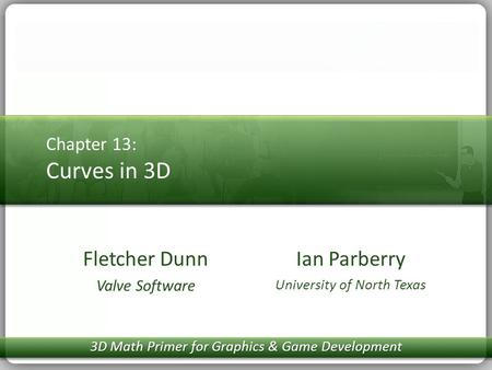 Chapter 13: Curves in 3D Ian Parberry University of North Texas Fletcher Dunn Valve Software 3D Math Primer for Graphics & Game Development.