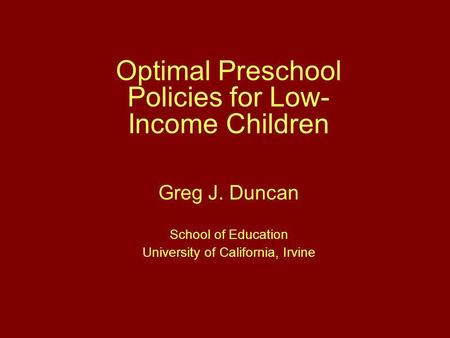 Optimal Preschool Policies for Low- Income Children Greg J. Duncan School of Education University of California, Irvine.