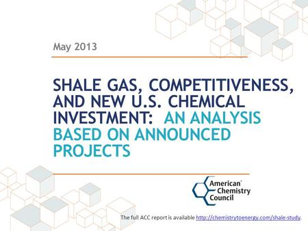 May 2013 SHALE GAS, COMPETITIVENESS, AND NEW U.S. CHEMICAL INVESTMENT: AN ANALYSIS BASED ON ANNOUNCED PROJECTS The full ACC report is available