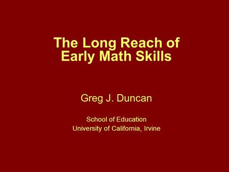 The Long Reach of Early Math Skills Greg J. Duncan School of Education University of California, Irvine.