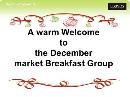Control Framework A warm Welcome to the December market Breakfast Group.