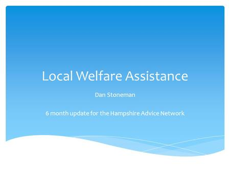 Local Welfare Assistance Dan Stoneman 6 month update for the Hampshire Advice Network.