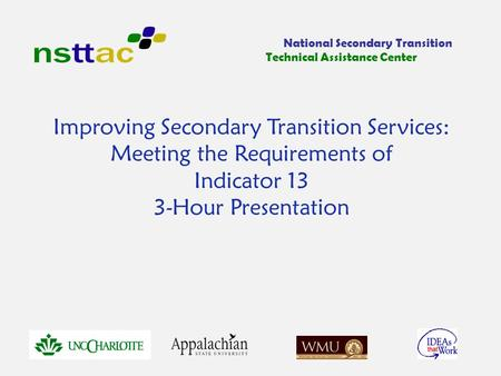 Improving Secondary Transition Services: Meeting the Requirements of Indicator 13 3-Hour Presentation National Secondary Transition Technical Assistance.