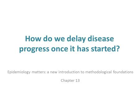 How do we delay disease progress once it has started? Epidemiology matters: a new introduction to methodological foundations Chapter 13.