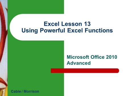 Excel Lesson 13 Using Powerful Excel Functions Microsoft Office 2010 Advanced Cable / Morrison 1.